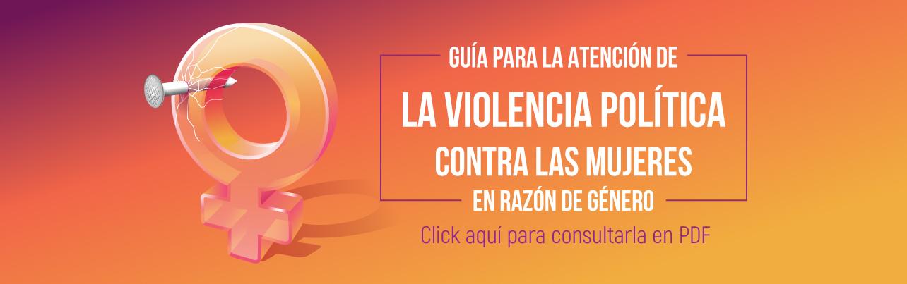 Guía para la atención de la violencia política contra las mujeres, da click aquí para consultarla
